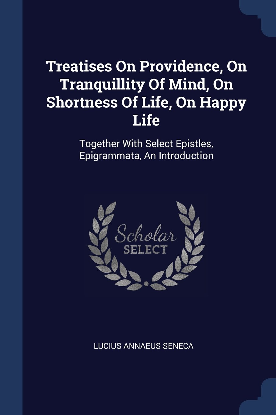 Download Treatises On Providence, On Tranquillity Of Mind, On Shortness Of Life, On Happy Life: Together With Select Epistles, Epigrammata, An Introduction pdf epub