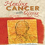Healing Cancer with Qigong: One Man's Search for Healing and Love in Curing His Cancer with Complementary Therapy | Sat Hon