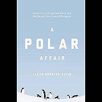 A Polar Affair: Antarctica's Forgotten Hero and the Secret Love Lives of Penguins