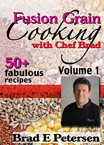 Fusion Grain Cooking with Chef Brad, Volume 1 by Brad E. Petersen