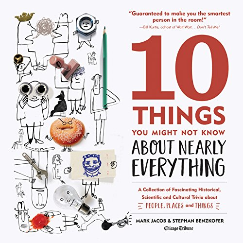 10 Things You Might Not Know About Nearly Everything: A Collection of Fascinating Historical, Scientific and Cultural Trivia about People, Places and Things