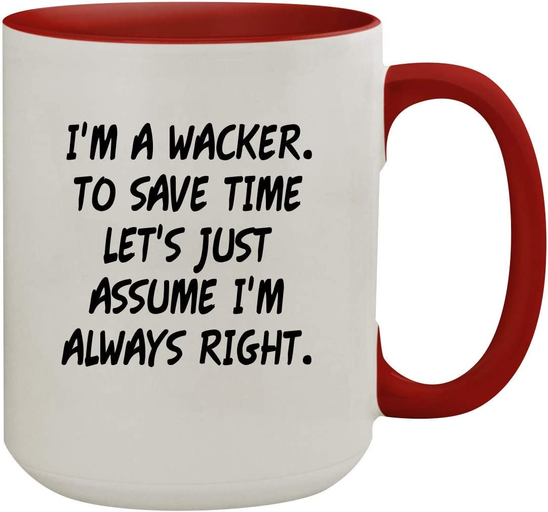 I'm A Wacker. To Save Time Let's Just Assume I'm Always Right. - 15oz Colored Inner & Handle Ceramic Coffee Mug, Red