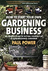 How to Start Your Own Gardening Business: An Insider Guide to Setting Yourself Up as a Professional Gardener