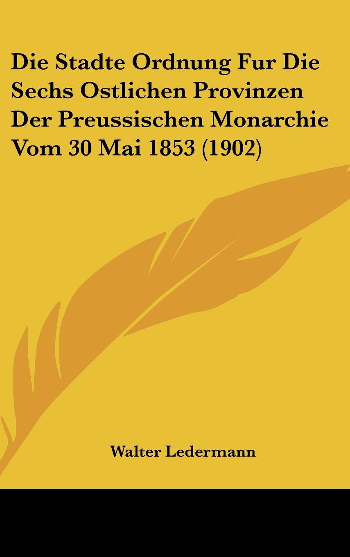 Read Online Die Stadte Ordnung Fur Die Sechs Ostlichen Provinzen Der Preussischen Monarchie Vom 30 Mai 1853 (1902) (German Edition) pdf