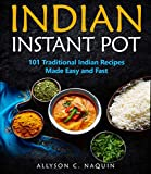 Indian Instant Pot: 101 Traditional Indian recipes made Easy and Fast (Allyson C. Naquin Cookbook Book 11)