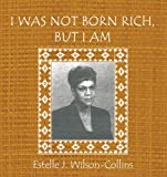 I Was Not Born Rich, but I Am, Estelle J. Wilson-Collins, 1463415281