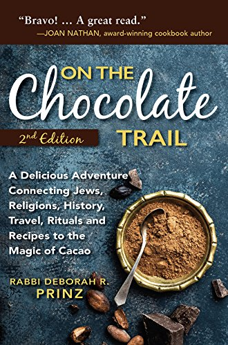 On the Chocolate Trail: A Delicious Adventure Connecting Jews, Religions, History, Travel, Rituals and Recipes to the Magic of Cacao (2nd Edition) by Rabbi Deborah R. Prinz