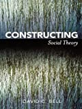 Constructing Social Theory, David C. Bell, 0742564282