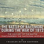 The Battle of Baltimore During the War of 1812: The History of the Battle that Inspired the National Anthem    Charles River Editors