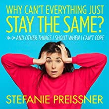 Why Can't Everything Just Stay the Same?: And Other Things I Shout When I Can't Cope Audiobook by Stefanie Preissner Narrated by Stefanie Preissner