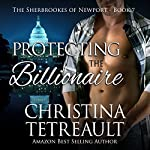 Protecting The Billionaire: The Sherbrookes of Newport, Volume 7 | Christina Tetreault