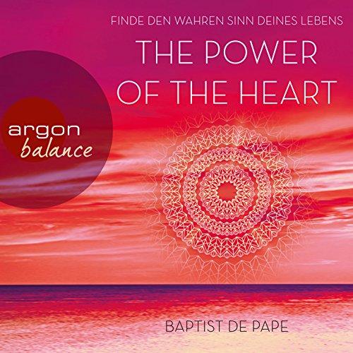 The Power of the Heart - Finde den wahren Sinn deines Lebens (Autorisierte Lesefassung mit Musik) (The Power Of The Heart Baptist De Pape)