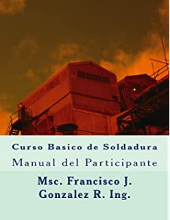 Curso Basico de Soldadura: Manual del Participante (Spanish Edition): Msc Francisco J Gonzalez R Ing.: 9781727077049: Amazon.com: Books