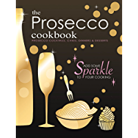 The Prosecco Cookbook: Prosecco Cocktails, Cakes, Dinners & Desserts