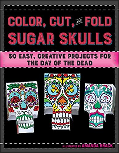 Color Cut And Fold Sugar Skulls 30 Easy Creative Projects For The Day Of Dead Amanda Brack Noah Scalin 9781510708884 Amazon Books