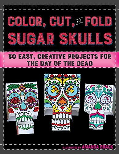 Color, Cut, and Fold Sugar Skulls: 30 Easy, Creative Projects for the Day of the -