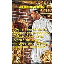De la liberté de la boulangerie pour la fabrication et la vente du pain limitée aux règles du droit commun (French Edition)