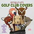 Amigurumi Golf Club Covers: 25 Crochet Patterns for Animal Golf Club Covers