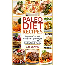 Paleo Diet: Paleo Diet Recipes: Beginners Cookbook Guide For Rapid Weight Loss and Healthy Meals For the Whole Family (FREE BONUS INSIDE, Paleo Diet cookbook, ... Diet For Beginners, Paleo Diet For Kids)