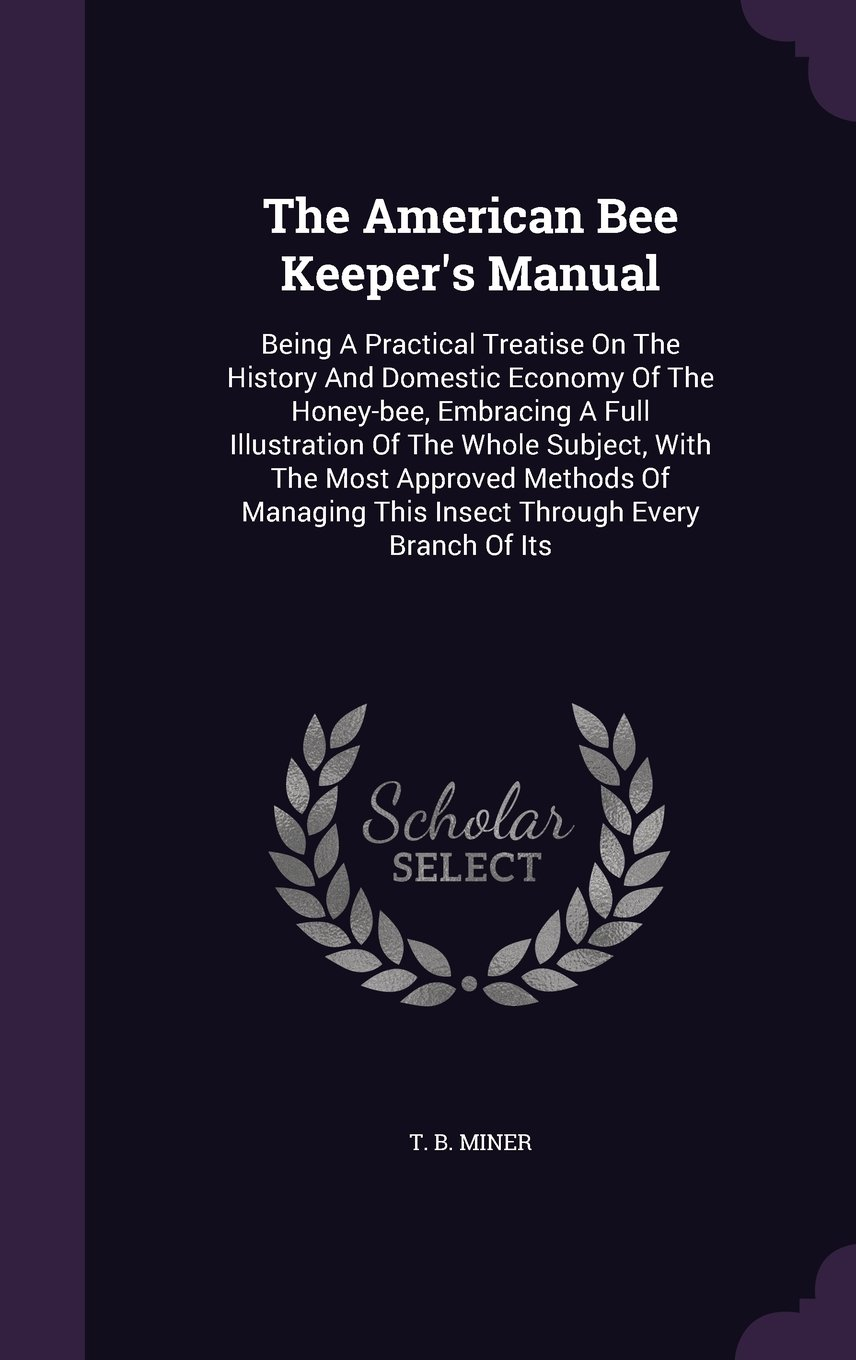 Read Online The American Bee Keeper's Manual: Being A Practical Treatise On The History And Domestic Economy Of The Honey-bee, Embracing A Full Illustration Of ... This Insect Through Every Branch Of Its pdf