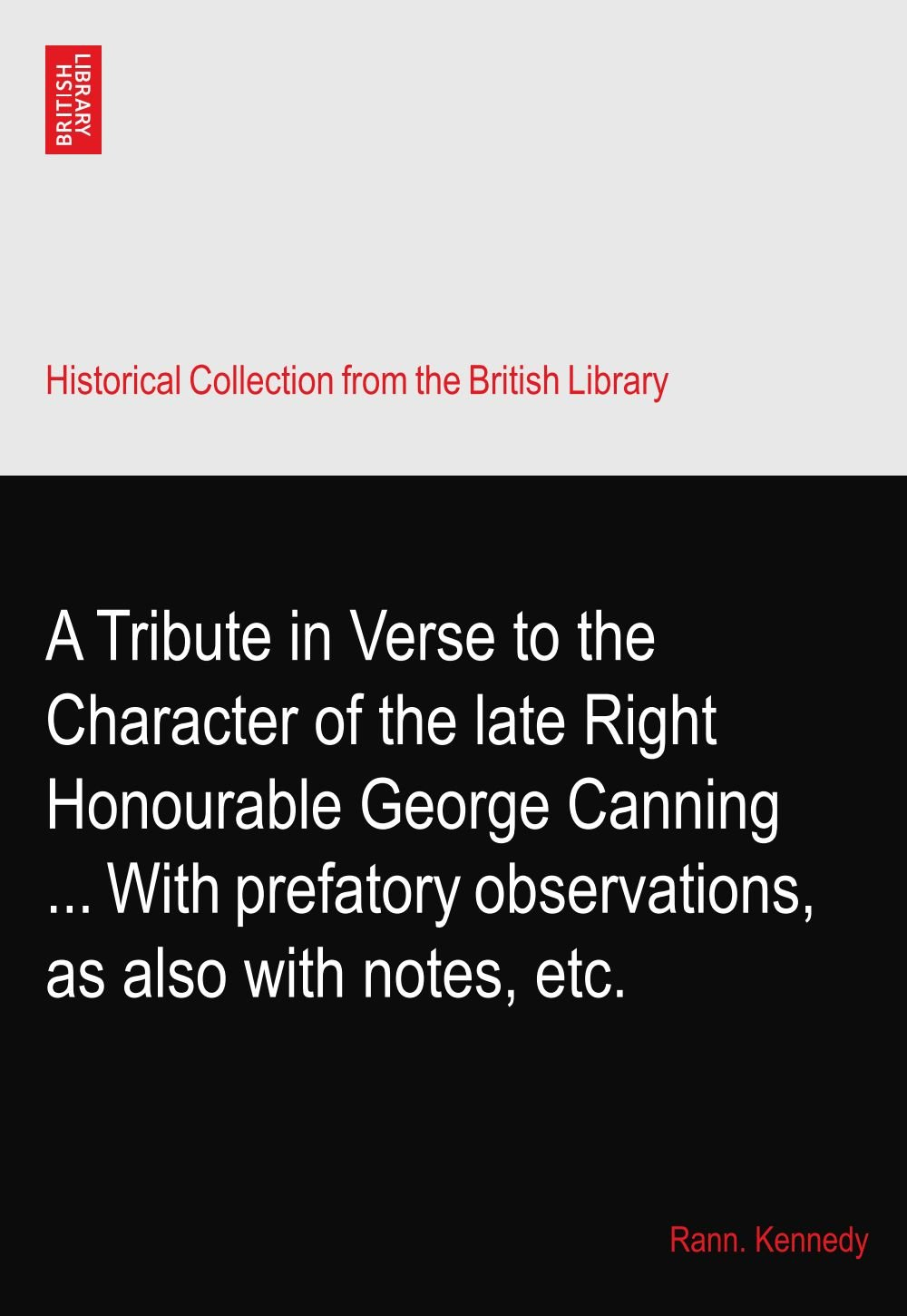 Read Online A Tribute in Verse to the Character of the late Right Honourable George Canning ... With prefatory observations, as also with notes, etc. pdf