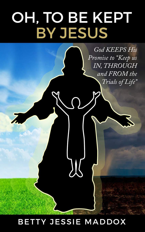 Oh, to Be Kept by Jesus: Betty Jessie Maddox, Eric M  Maddox