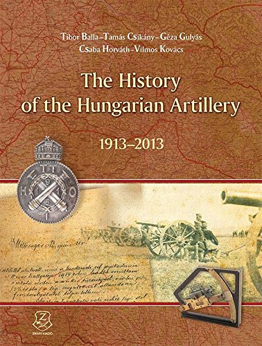 The History of the Hungarian Artillery 1913-2013 - A magyar tüzérség 100 éve 1913 - 2013