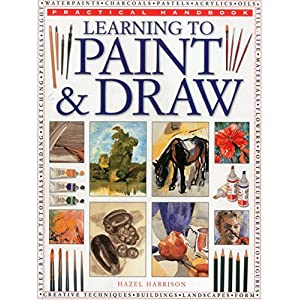 Practical Handbook: Learning to Paint & Draw: A Superb Guide To The Fundamentals Of Working With Charcoals, Pencils, Pen And Ink, As Well As In Waterpaints, Oils, Acrylics And Pastels