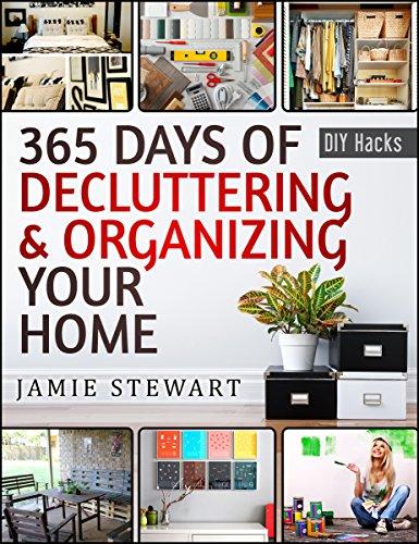 365 Days of Decluttering and Organizing Your Home: DIY Household Hacks, DIY Declutter and Organize, DIY Projects, DIY Crafts, DIY Books, DIY Cookbook, ... Home Improvement (DIY Hacks Book 1) by [Stewart, Jamie]