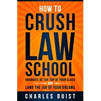 How to Crush Law School: Graduate at the Top of Your Class and Land the Job of Your Dreams