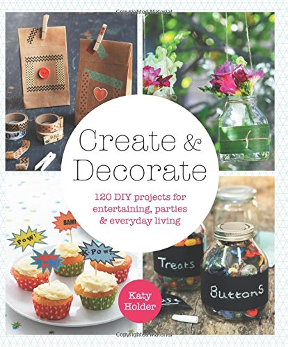 Create & Decorate: 120 DIY Projects for Entertaining, Parties, and Everyday -