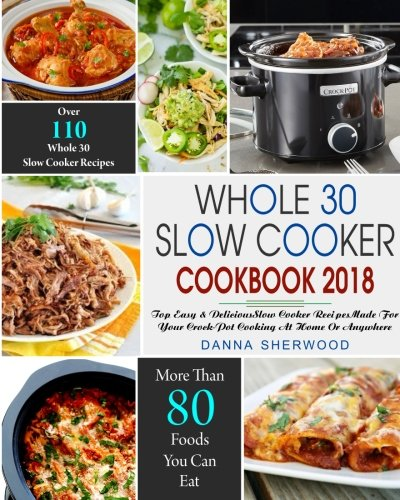Whole 30 Slow Cooker Cookbook 2018: Over 110 Top Easy & Delicious Slow Cooker Recipes Made for Your Crock-Pot Cooking At Home Or Anywhere( Easy ... (Whole 30 Crock-Pot Slow Cookr Cookbook) by Danna Sherwood