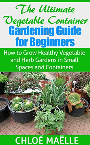 Vegetable Container Gardening: Guide for Beginners - How to Grow Healthy Vegetable & Herb Gardens in Small Spaces & Containers (Vegetable garden, homesteading, ... garden, urban farming, organic gardening) by [Maelle, Chloe]
