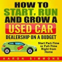 How to Start, Run and Grow a Used Car Dealership on a Budget: Start Part-Time or Full-Time Right from Home Audiobook by Aaron Simmons Narrated by Nicholas Santasier