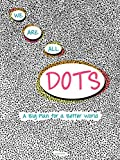 We Are All Dots: A Big Plan for a Better World