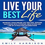 Live Your Best Life: Manifest Your Dream Life and Feel Genuine Happiness with Hypnosis, Meditation, and Law of Attraction Affirmations | Emily Harrison