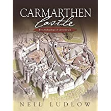 Carmarthen Castle: The Archaeology of Government