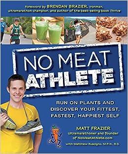 a30585dc642 No Meat Athlete: Run on Plants and Discover Your Fittest, Fastest, Happiest  Self: Matt Frazier, Matthew Ruscigno, Brendan Brazier: 0080665010194: ...