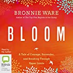 Bloom: A Tale of Courage, Surrender, and Breaking Through Upper Limits | Bronnie Ware