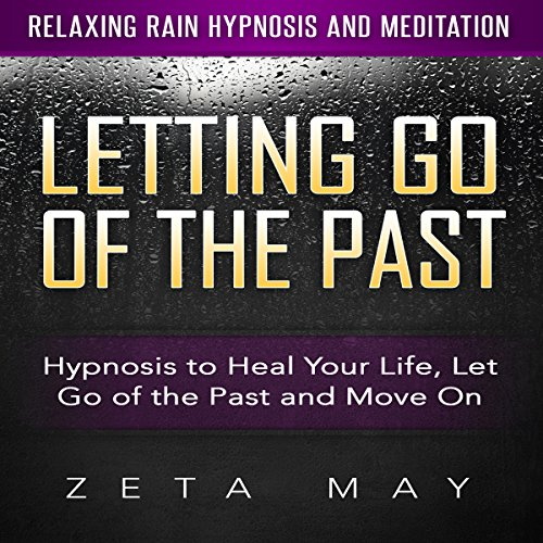 Letting Go of the Past: Hypnosis to Heal Your Life, Let Go of the Past and Move On via Relaxing Rain Hypnosis and Meditation