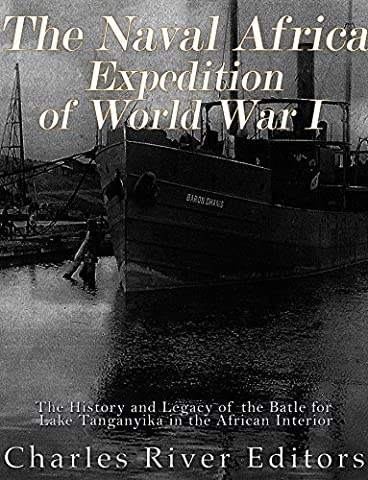 The Naval Africa Expedition of World War I: The History and Legacy of the Battle for Lake Tanganyika in the African (Africa Expedition)