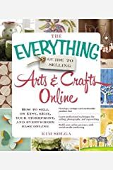 The Everything Guide to Selling Arts & Crafts Online: How to sell on Etsy, eBay, your storefront, and everywhere else online Paperback