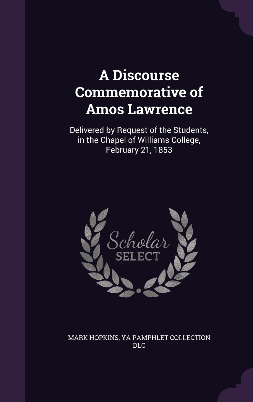 A Discourse Commemorative of Amos Lawrence: Delivered by Request of the Students, in the Chapel of Williams College, February 21, 1853 pdf