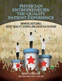 Physician Entrepreneurs: The Quality Patient Experience: Improve Outcomes, Boost Quality Scores, and Increase Revenue