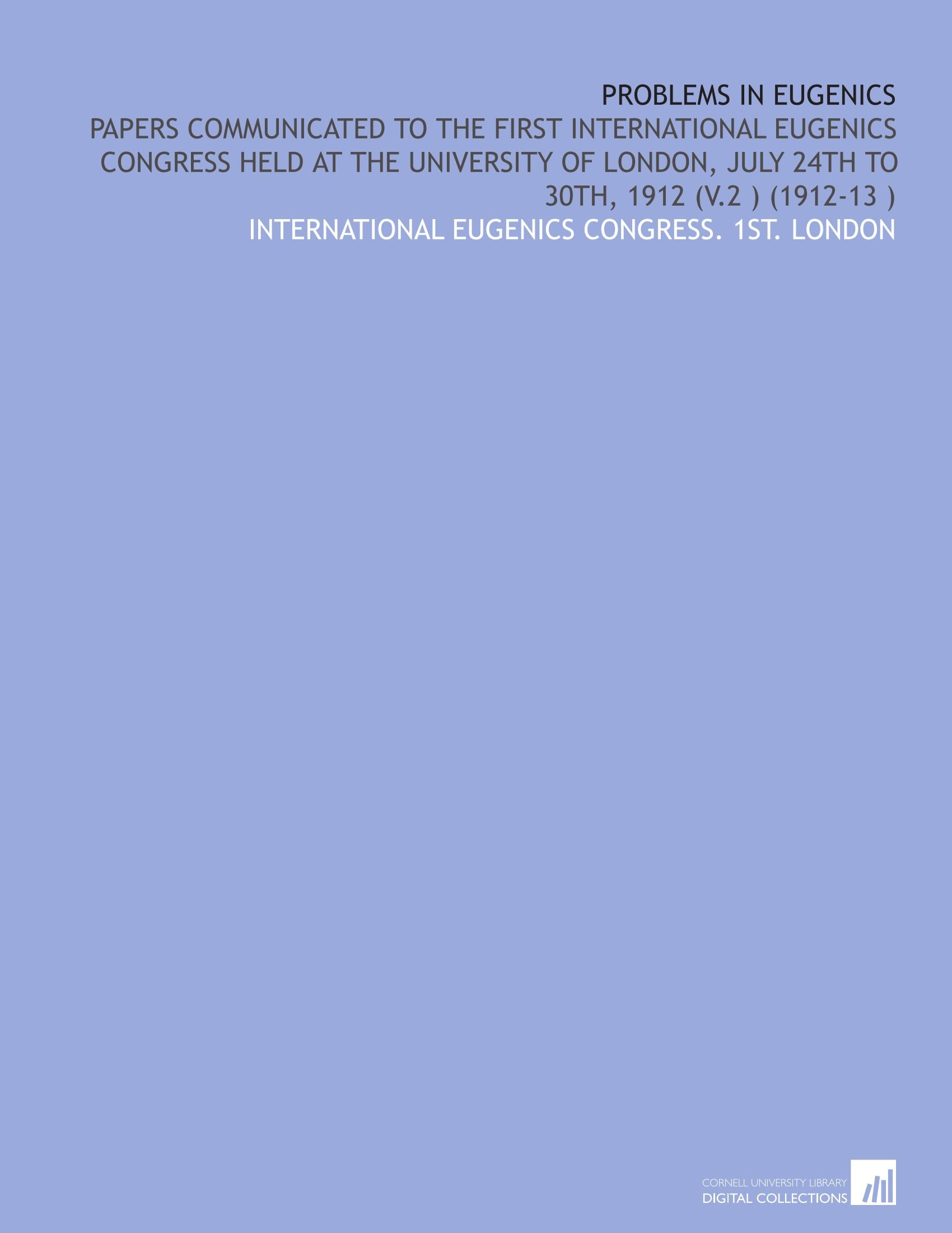 Download Problems in Eugenics: Papers Communicated to the First International Eugenics Congress Held at the University of London, July 24th to 30th, 1912 (V.2 ) (1912-13 ) pdf epub
