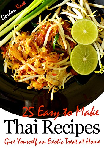 25 Easy to Make Thai Recipes: Give Yourself an Exotic Treat at Home