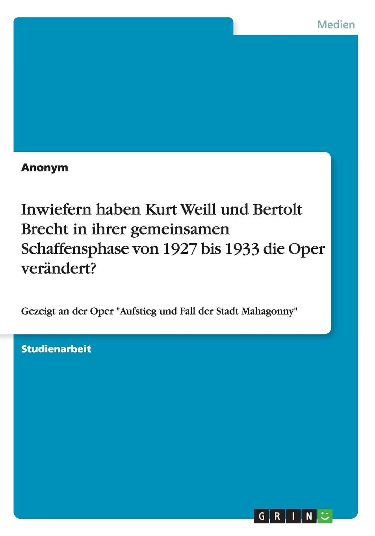 Inwiefern haben Kurt Weill und Bertolt Brecht in ihrer gemeinsamen Schaffensphase von 1927 bis 1933 die Oper verändert?: Gezeigt an der Oper Aufstieg und Fall der Stadt Mahagonny