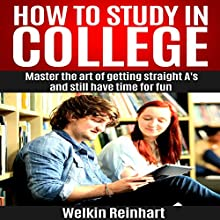 How to Study in College: Master the Art of Getting Straight A's and Still Have Time for Fun Audiobook by Welkin Reinhart Narrated by Christopher Michael Lewis