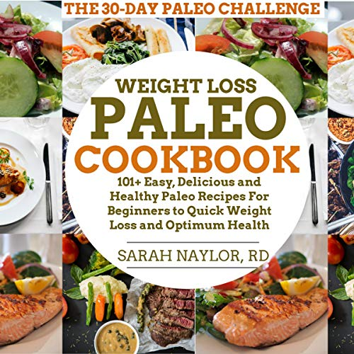 Weight Loss Paleo Cookbook: 101+ Easy, Delicious and Healthy Paleo Recipes for Beginners to Quick Weight Loss and Optimum Health by Sarah Naylor RD