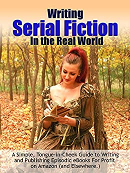 Writing Serial Fiction In the Real World: A Simple, Tongue-in-Cheek Guide to Writing and Publishing Episodic eBooks Profitably on Amazon (and Elsewhere.) (Really Simple Writing & Publishing Book 5) by [Worstell, Robert C.]